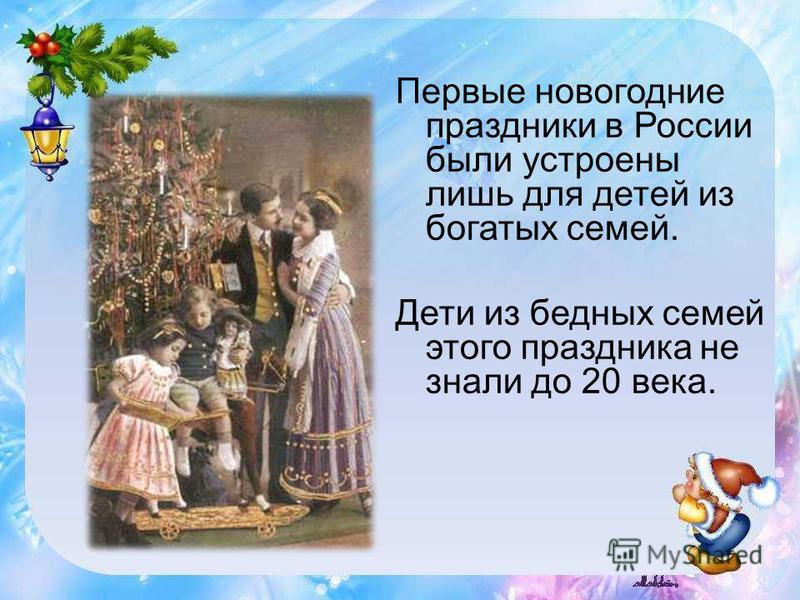 Первые новогодние праздники в России были устроены лишь для детей из богатых семей. Дети из бедных семей этого праздника не знали до 20 века.