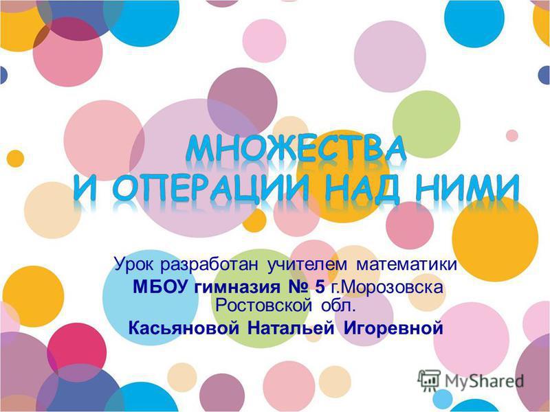 Урок разработан учителем математики МБОУ гимназия 5 г.Морозовска Ростовской обл. Касьяновой Натальей Игоревной