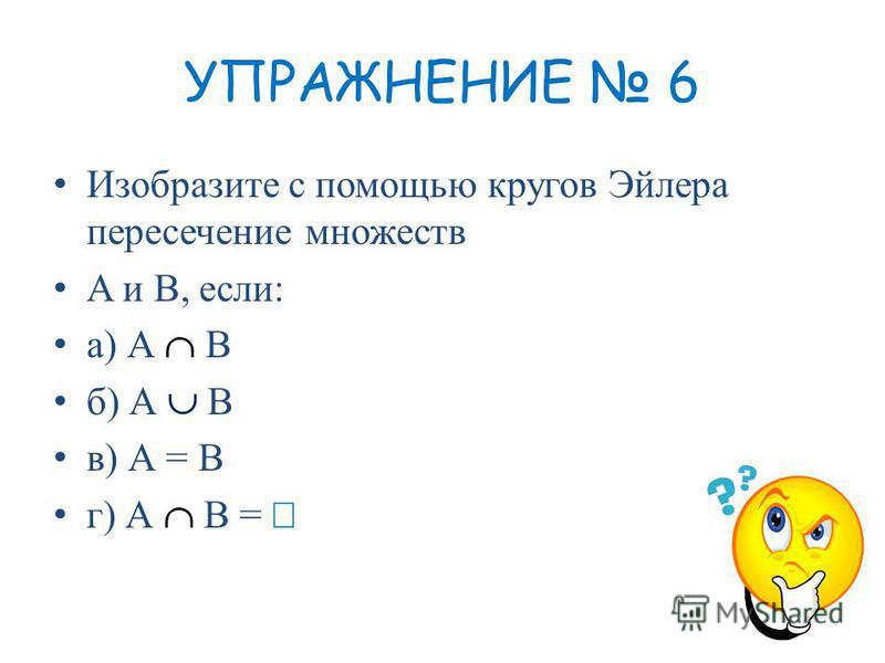 УПРАЖНЕНИЕ 6 Изобразите с помощью кругов Эйлера пересечение множеств A и В, если: а) А В б) А В в) А = В г) А В =