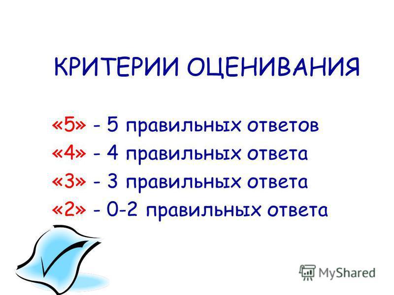 КРИТЕРИИ ОЦЕНИВАНИЯ «5» - 5 правильных ответов «4» - 4 правильных ответа «3» - 3 правильных ответа «2» - 0-2 правильных ответа