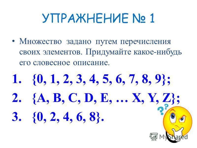 УПРАЖНЕНИЕ 1 Множество задано путем перечисления своих элементов. Придумайте какое-нибудь его словесное описание. 1.{0, 1, 2, 3, 4, 5, 6, 7, 8, 9}; 2.{A, B, C, D, E, … X, Y, Z}; 3.{0, 2, 4, 6, 8}.