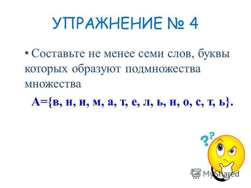 УПРАЖНЕНИЕ 4 Составьте не менее семи слов, буквы которых образуют подмножества множества А={в, н, и, м, а, т, е, л, ь, н, о, с, т, ь}.