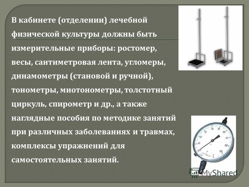 В кабинете ( отделении ) лечебной физической культуры должны быть измерительные приборы : ростомер, весы, сантиметровая лента, угломеры, динамометры ( становой и ручной ), тонометры, мио тонометры, толстотный циркуль, спирометр и др., а также наглядн