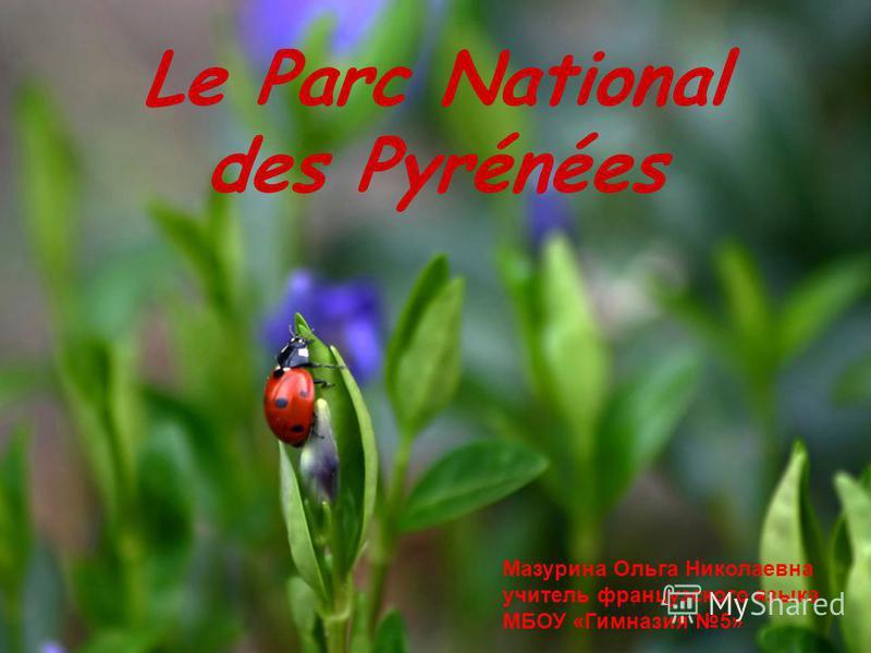 Le Parc National des Pyrénées Мазурина Ольга Николаевна учитель французского языка МБОУ «Гимназия 5»