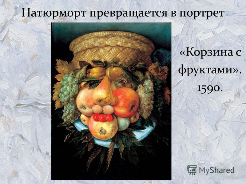 Натюрморт превращается в портрет «Корзина с фруктами». 1590.