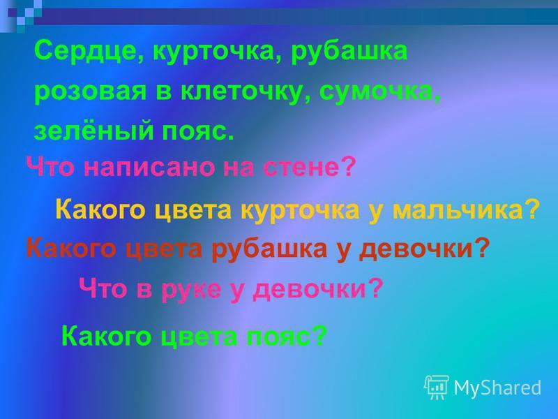 Сердце, курточка, рубашка розовая в клеточку, сумочка, зелёный пояс. Что написано на стене? Какого цвета курточка у мальчика? Какого цвета рубашка у девочки? Что в руке у девочки? Какого цвета пояс?