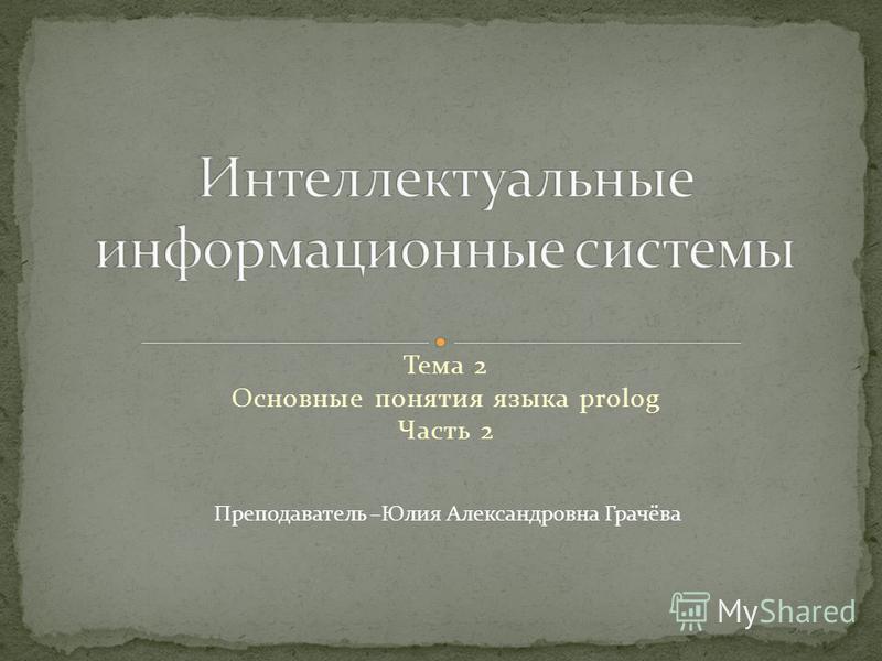 Тема 2 Основные понятия языка prolog Часть 2 Преподаватель –Юлия Александровна Грачёва