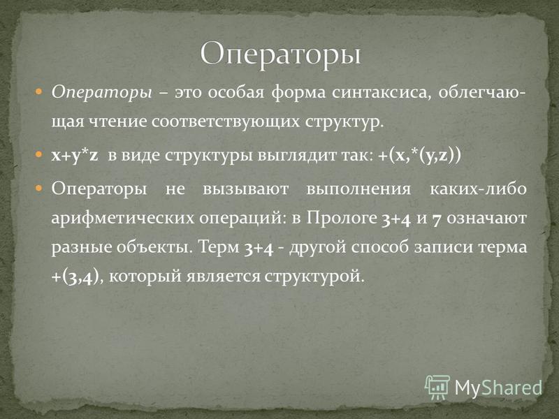 Операторы – это особая форма синтаксиса, облегчающая чтение соответствующих структур. x+y*z в виде структуры выглядит так: +(x,*(y,z)) Операторы не вызывают выполнения каких-либо арифметических операций: в Прологе 3+4 и 7 означают разные объекты. Тер