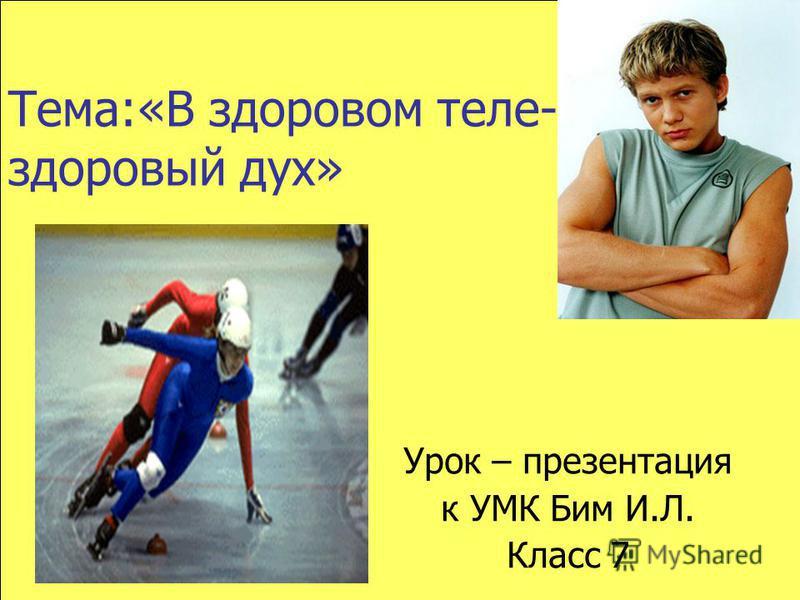 Тема:«В здоровом теле- здоровый дух» Урок – презентация к УМК Бим И.Л. Класс 7