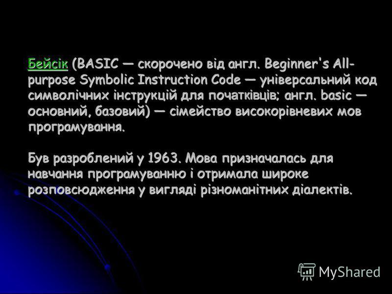 Бейcік (BASIC скорочено від англ. Beginner's All- purpose Symbolic Instruction Code універсальний код символічних інструкцій для поч атківців ; англ. basic основний, базовий) с і мейство високорівневих мов програмування. Був разроблений у 1963. Мова