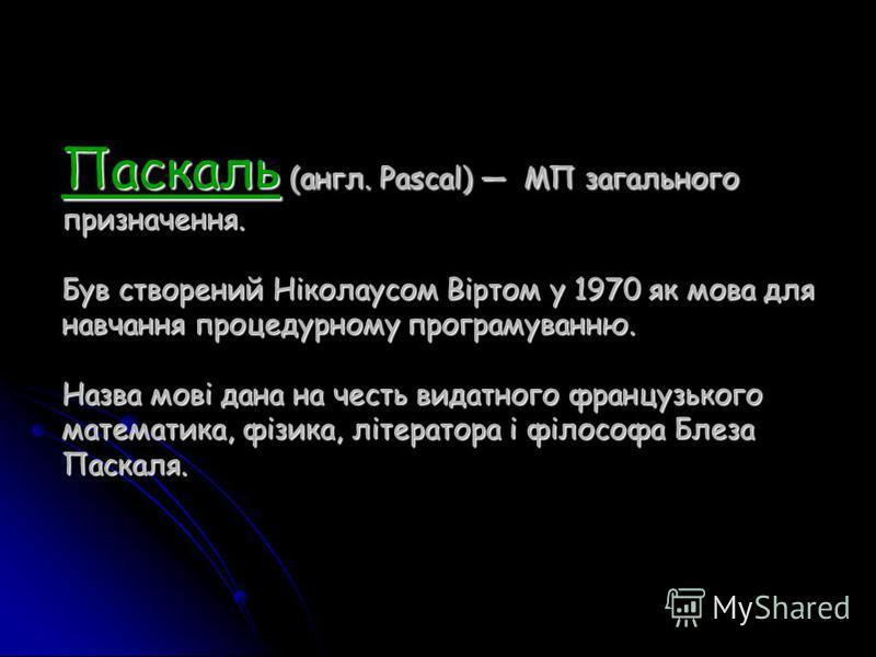 Паскаль (англ. Pascal) МП загального призначення. Був створений Ніколаусом Віртом у 1970 як мова для навчання процедурному програмуванню. Назва мові дана на честь видатного французького математика, фізика, літератора і філософа Блеза Паскаля.