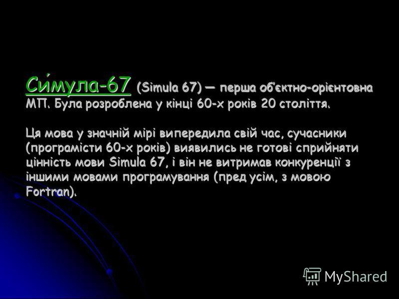 Симула-67 (Simula 67) перша обєктно-ор і єнтовна МП. Була розроблена у кінці 60-х років 20 століття. Ця мова у значній мірі випередила свій час, сучасники (програмісти 60-х років) виявились не готові сприйняти цінність мови Simula 67, і він не витрим