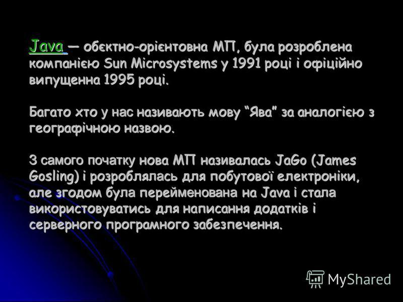 Java обєктно-орієнтовна МП, була розроблена компанією Sun Microsystems у 1991 році і офіційно випущенна 1995 році. Багато хто у нас називают ь мову Ява за аналогією з географічною назвою. З самого початку нова МП наз и валась JaGo (James Gosling) і р