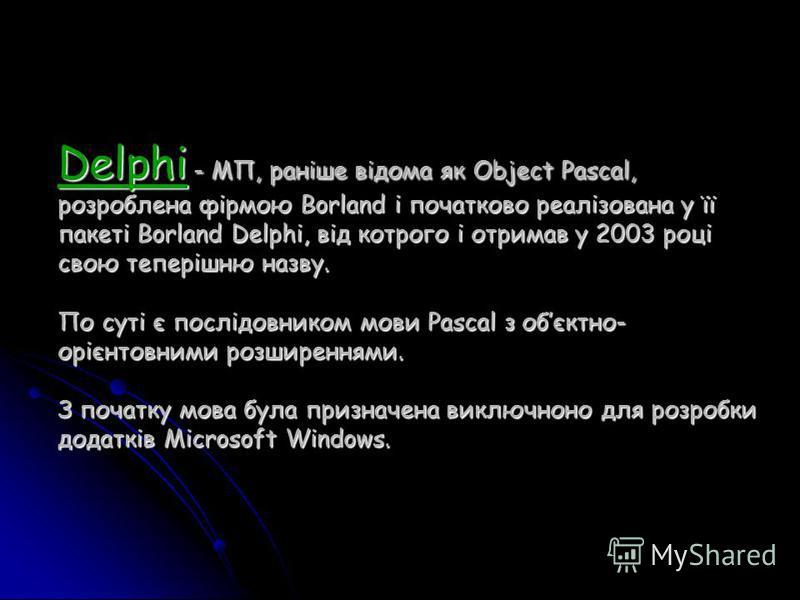 Delphi - МП, раніше відома як Object Pascal, розроблена фірмою Borland і початково реалізована у її пакеті Borland Delphi, від котрого і отримав у 2003 році свою теперішню назву. По суті є послідовником мови Pascal з обєктно- орієнтовними розширенням