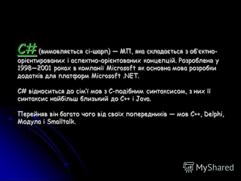 C# (вимовляється сі-шарп) МП, яка складається з об єктно- орієнтированих і аспектно-орієнтованих концепцій. Розроблен а у 19982001 роках в компанії Microsoft як основна мова розробки додатків для платформ Microsoft.NET. C# відноситься до сімї мов з C