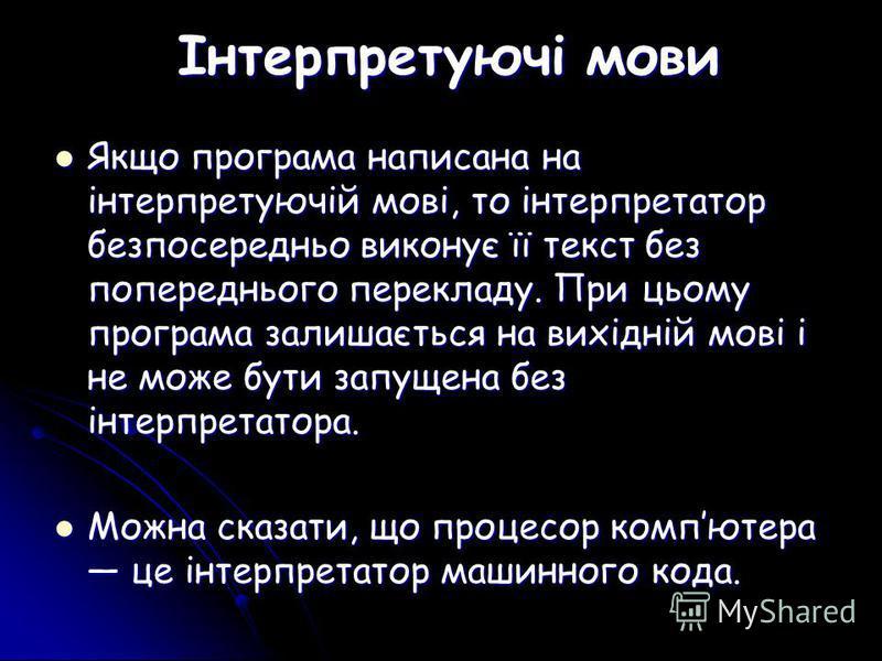 Інтерпретуючі мови Якщо програма написана на інтерпретуючій мові, то інтерпретатор безпосередньо виконує її текст без попереднього перекладу. При цьому програма залишається на вихідній мові і не може бути запущена без інтерпретатора. Якщо програма на