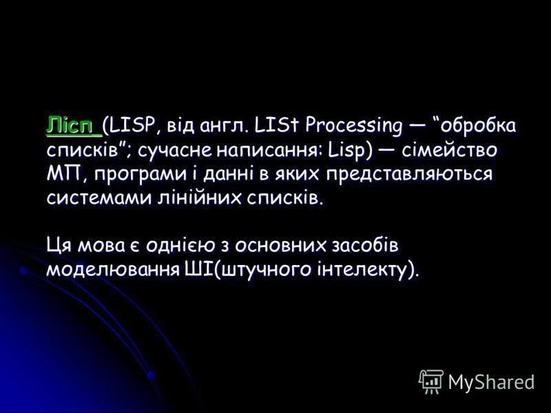 Лісп (LISP, від англ. LISt Processing обробка списків; сучасне написання: Lisp) сімейство МП, програми і данні в яких представляються системами лінійних списків. Ця мова є однією з основних засобів моделювання ШІ(штучного інтелекту).