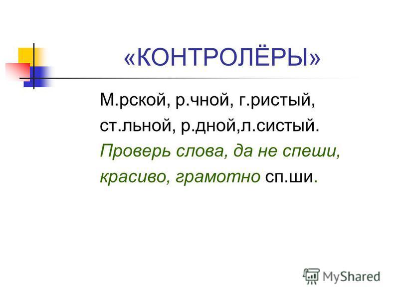«КОНТРОЛЁРЫ» М.рской, р.чной, г.чистый, ст.линой, р.дней,л.чистый. Проверь слова, да не спеши, красиво, грамотно сп.ши.