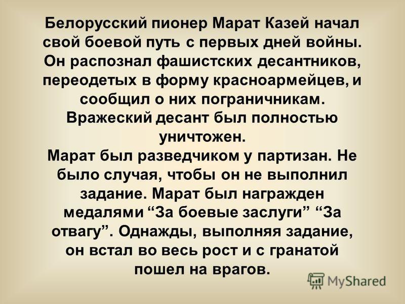 Белорусский пионер Марат Казей начал свой боевой путь с первых дней войны. Он распознал фашистских десантников, переодетых в форму красноармейцев, и сообщил о них пограничникам. Вражеский десант был полностью уничтожен. Марат был разведчиком у партиз