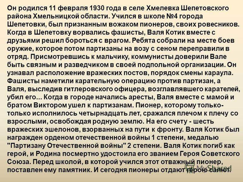 Он родился 11 февраля 1930 года в селе Хмелевка Шепетовского района Хмельницкой области. Учился в школе 4 города Шепетовки, был признанным вожаком пионеров, своих ровесников. Когда в Шепетовку ворвались фашисты, Валя Котик вместе с друзьями решил бор