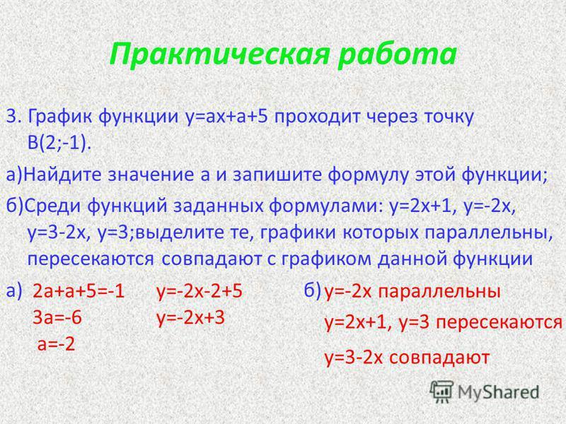 Практическая работа 3. График функции y=ax+a+5 проходит через точку В(2;-1). а)Найдите значение а и запишите формулу этой функции; б)Среди функций заданных формулами: y=2x+1, y=-2x, y=3-2x, y=3;выделите те, графики которых параллельны, пересекаются с