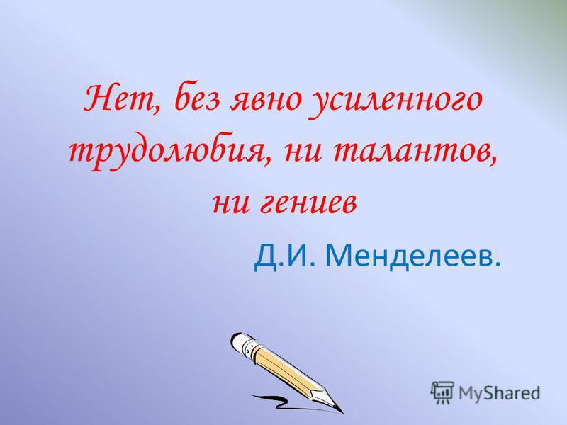 Нет, без явно усиленного трудолюбия, ни талантов, ни гениев Д.И. Менделеев.