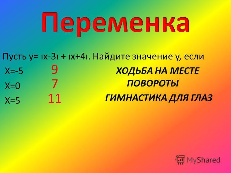 Пусть y= ıx-3ı + ıx+4ı. Найдите значение y, если Х=-5 Х=0 Х=5 9 7 11 ХОДЬБА НА МЕСТЕ ПОВОРОТЫ ГИМНАСТИКА ДЛЯ ГЛАЗ