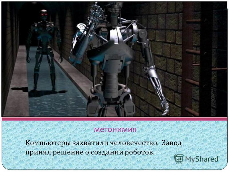 метонимия Компьютеры захватили человечество. Завод принял решение о создании роботов.