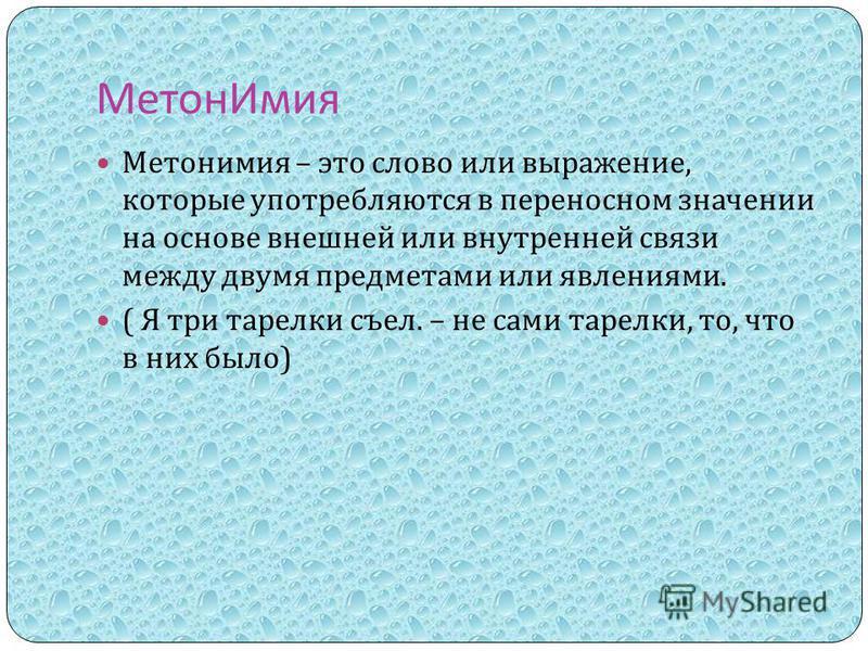 Метон Имия Метонимия – это слово или выражение, которые употребляются в переносном значении на основе внешней или внутренней связи между двумя предметами или явлениями. ( Я три тарелки съел. – не сами тарелки, то, что в них было )