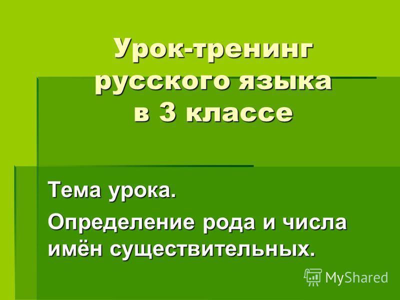 Урок-тренинг русского языка в 3 классе Тема урока. Определение рода и числа имён существительных.
