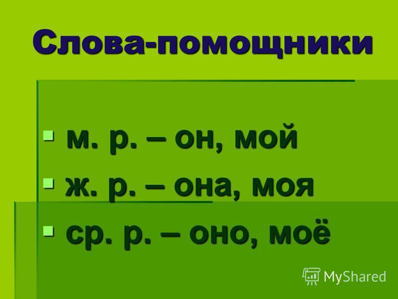 Слова-помощники м. р. – он, мой м. р. – он, мой ж. р. – она, моя ж. р. – она, моя ср. р. – оно, моё ср. р. – оно, моё