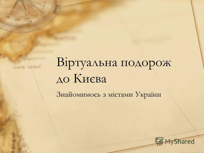 Віртуальна подорож до Києва Знайомимось з містами України