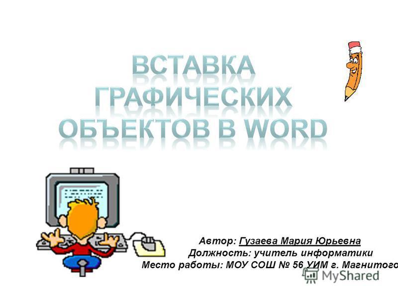 Автор: Гузаева Мария Юрьевна Должность: учитель информатики Место работы: МОУ СОШ 56 УИМ г. Магнитогорска