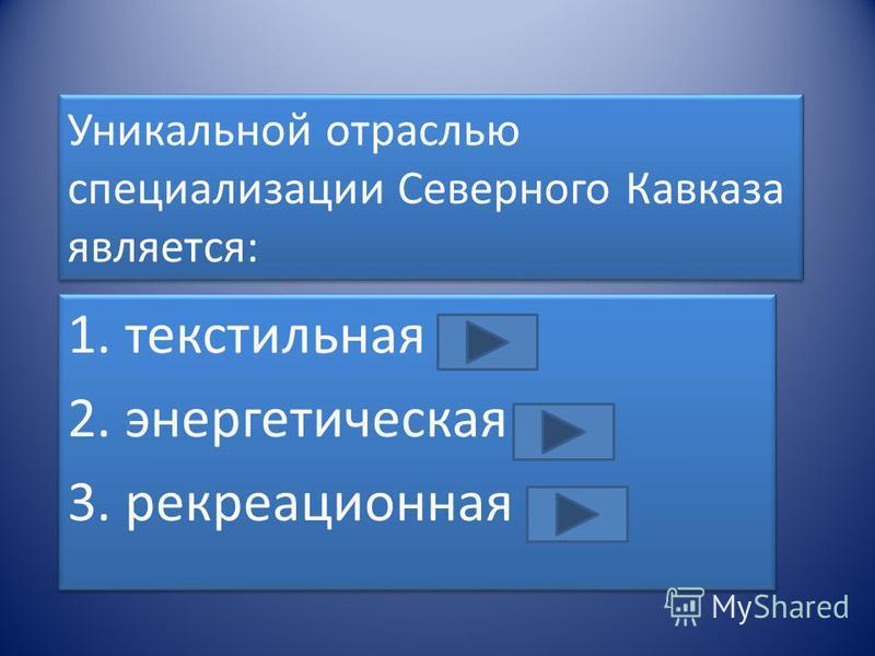 Уникальной отраслью специализации Северного Кавказа является: 1. текстильная 2. энергетическая 3. рекреационная 1. текстильная 2. энергетическая 3. рекреационная
