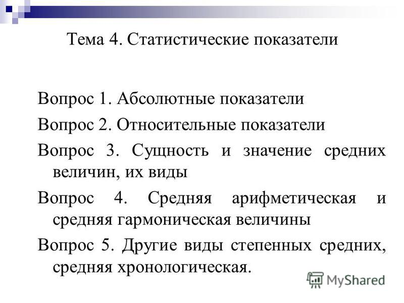 Тема 4. Статистические показатели Вопрос 1. Абсолютные показатели Вопрос 2. Относительные показатели Вопрос 3. Сущность и значение средних величин, их виды Вопрос 4. Средняя арифметическая и средняя гармоническая величины Вопрос 5. Другие виды степен