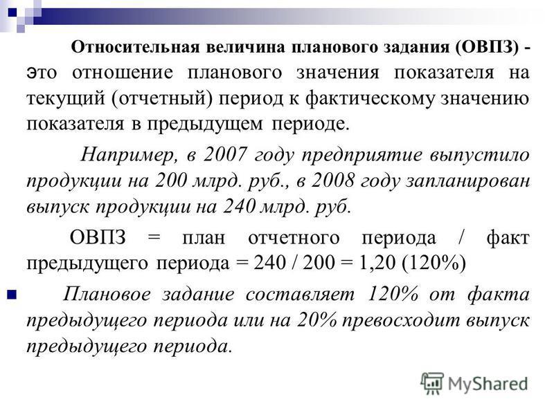 Относительная величина планового задания (ОВПЗ) - э то отношение планового значения показателя на текущий (отчетный) период к фактическому значению показателя в предыдущем периоде. Например, в 2007 году предприятие выпустило продукции на 200 млрд. ру