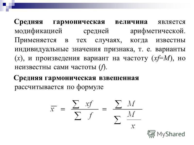 Средняя гармоническая величина является модификацией средней арифметической. Применяется в тех случаях, когда известны индивидуальные значения признака, т. е. варианты (х), и произведения вариант на частоту (xf=М), но неизвестны сами частоты (f). Сре