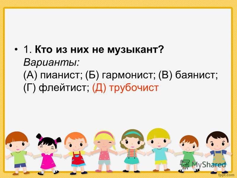 1. Кто из них не музыкант? Варианты: (А) пианист; (Б) гармонист; (В) баянист; (Г) флейтист; (Д) трубочист