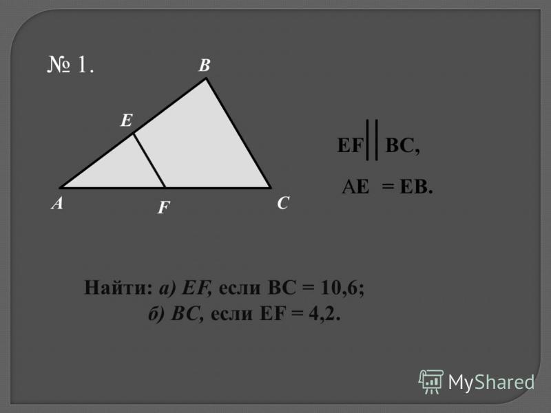 1. AC B E F Найти: а) EF, если BC = 10,6; б) BC, если EF = 4,2. EF ВС, AE = EB.