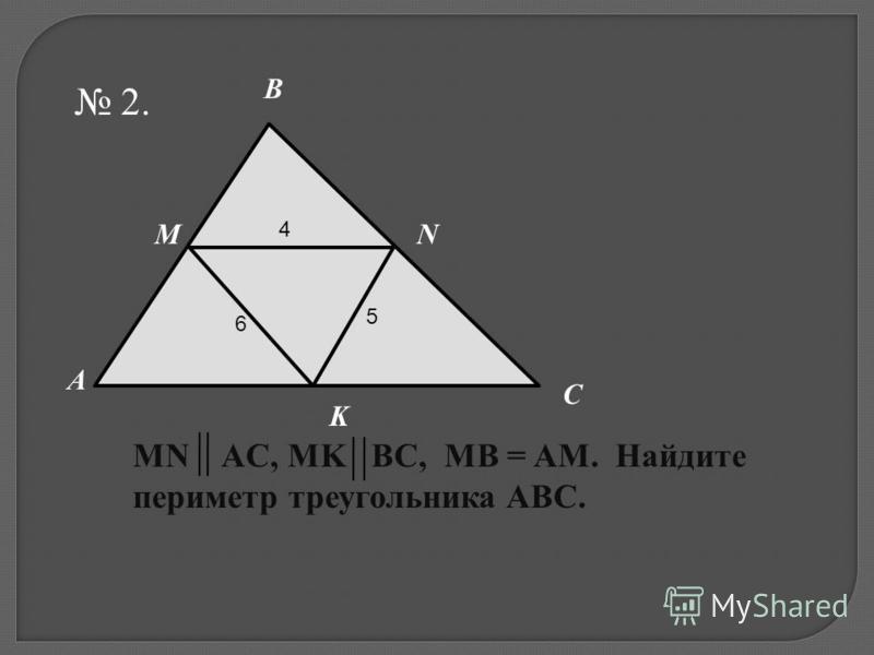 2. A C B M K MN AC, MK BC, MB = AM. Найдите периметр треугольника ABC. N 4 5 6
