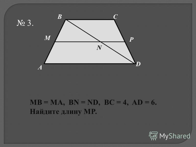 3. M N P D CB A MB = MA, BN = ND, BC = 4, AD = 6. Найдите длину MP.