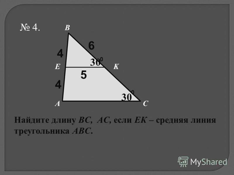 4. KE B AС Найдите длину BC, AC, если ЕК – средняя линия треугольника ABC. 4 4 5 6 0 30 0