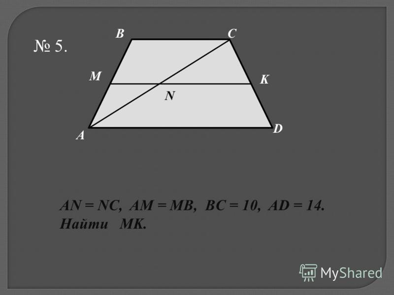5. M N K D CB A AN = NC, AM = MB, BC = 10, AD = 14. Найти MK.