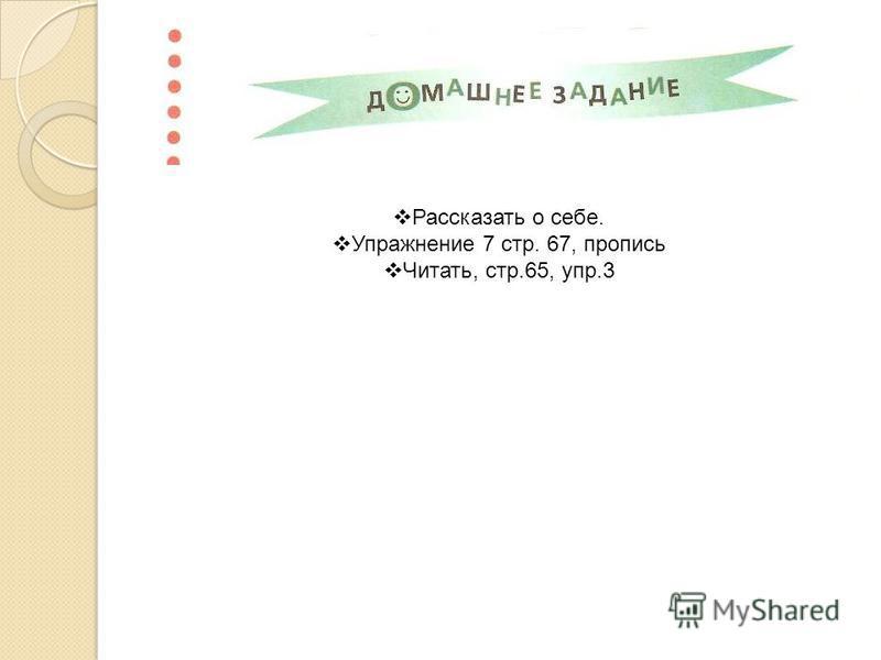 Рассказать о себе. Упражнение 7 стр. 67, пропись Читать, стр.65, упр.3