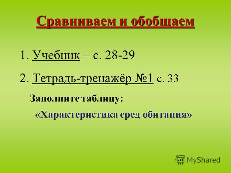 Сравниваем и обобщаем 1. Учебник – с. 28-29 2. Тетрадь-тренажёр 1 с. 33 Заполните таблицу: «Характеристика сред обитания»