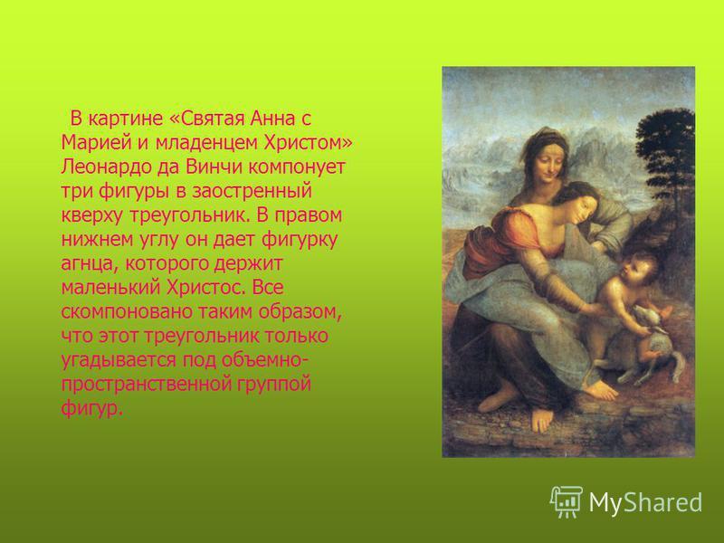 В картине «Святая Анна с Марией и младенцем Христом» Леонардо да Винчи компонует три фигуры в заостренный кверху треугольник. В правом нижнем углу он дает фигурку агнца, которого держит маленький Христос. Все скомпоновано таким образом, что этот треу