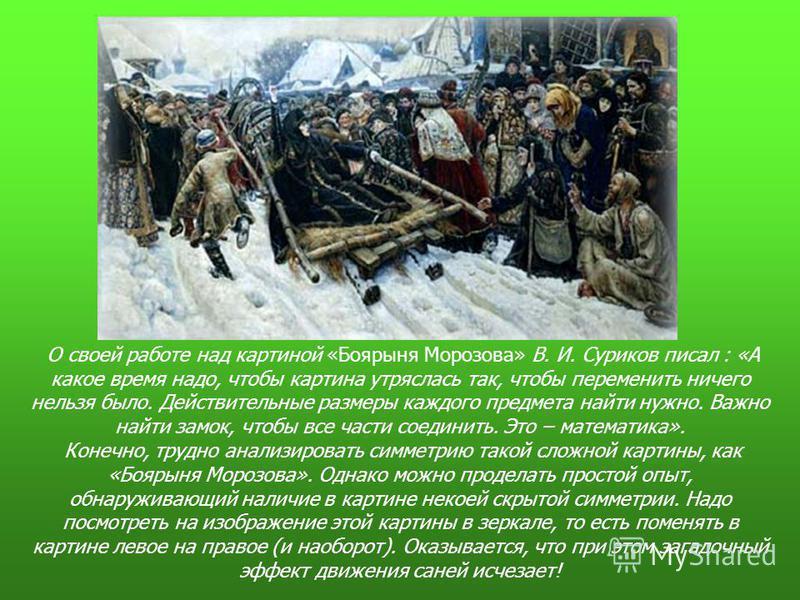 О своей работе над картиной «Боярыня Морозова» В. И. Суриков писал : «А какое время надо, чтобы картина утряслась так, чтобы переменить ничего нельзя было. Действительные размеры каждого предмета найти нужно. Важно найти замок, чтобы все части соедин