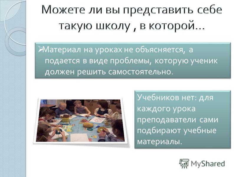 Материал на уроках не объясняется, а подается в виде проблемы, которую ученик должен решить самостоятельно. Материал на уроках не объясняется, а подается в виде проблемы, которую ученик должен решить самостоятельно. Учебников нет : для каждого урока