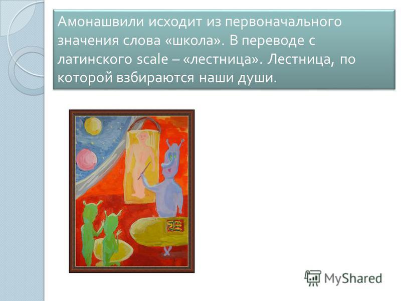 Амонашвили исходит из первоначального значения слова « школа ». В переводе с латинского scale – « лестница ». Лестница, по которой взбираются наши души.