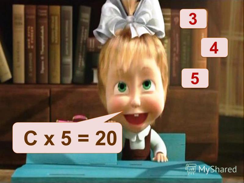 С х 5 = 20 4 4 3 3 5 5